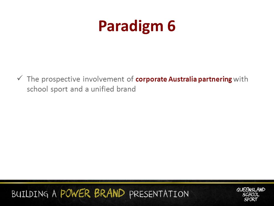Paradigm 6 The prospective involvement of corporate Australia partnering with school sport and a unified brand