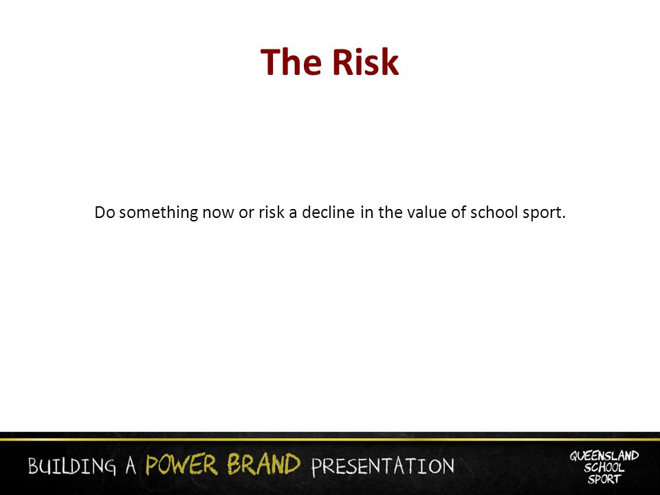 The Risk Do something now or risk a decline in the value of school sport.