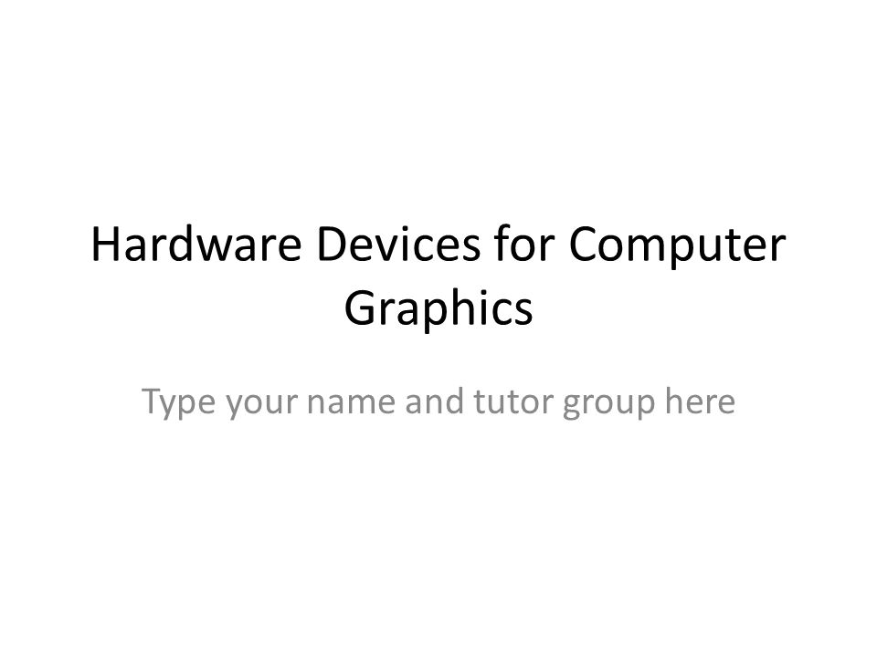 Hardware Devices for Computer Graphics Type your name and tutor group here