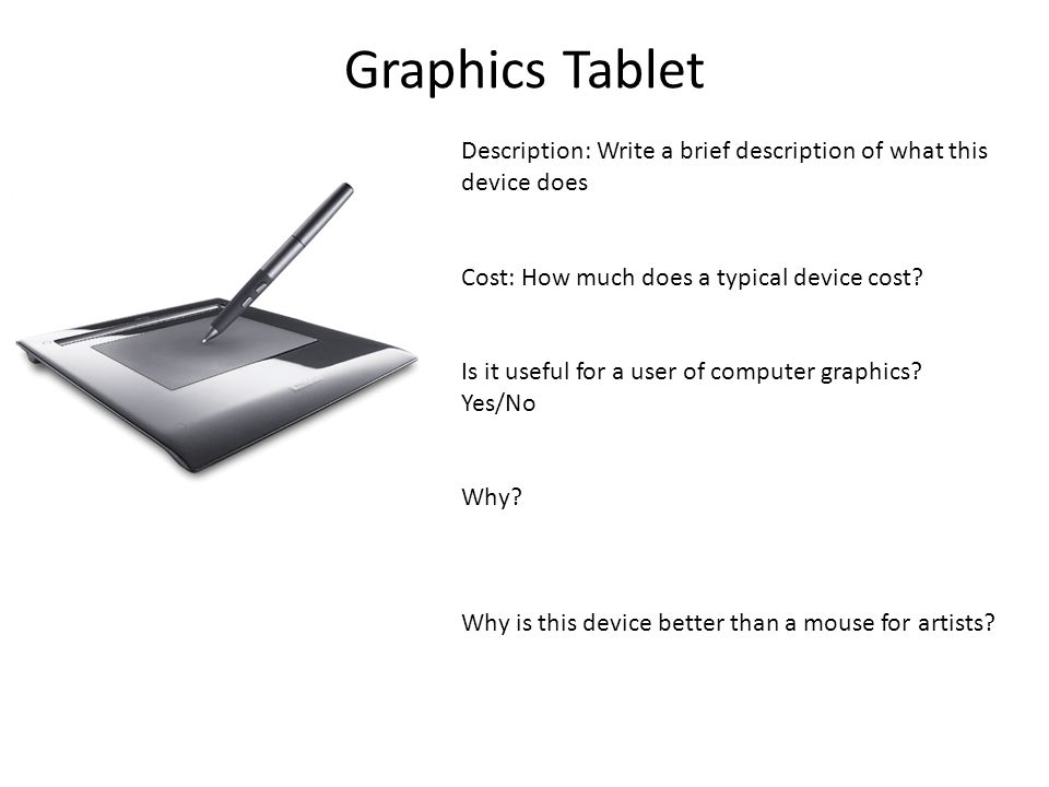 Graphics Tablet Description: Write a brief description of what this device does Cost: How much does a typical device cost? Is it useful for a user of