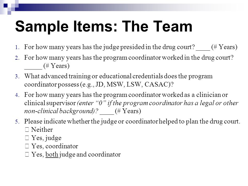 Sample Items: The Team 1. For how many years has the judge presided in the drug court? ____ (# Years) 2. For how many years has the program coordinato