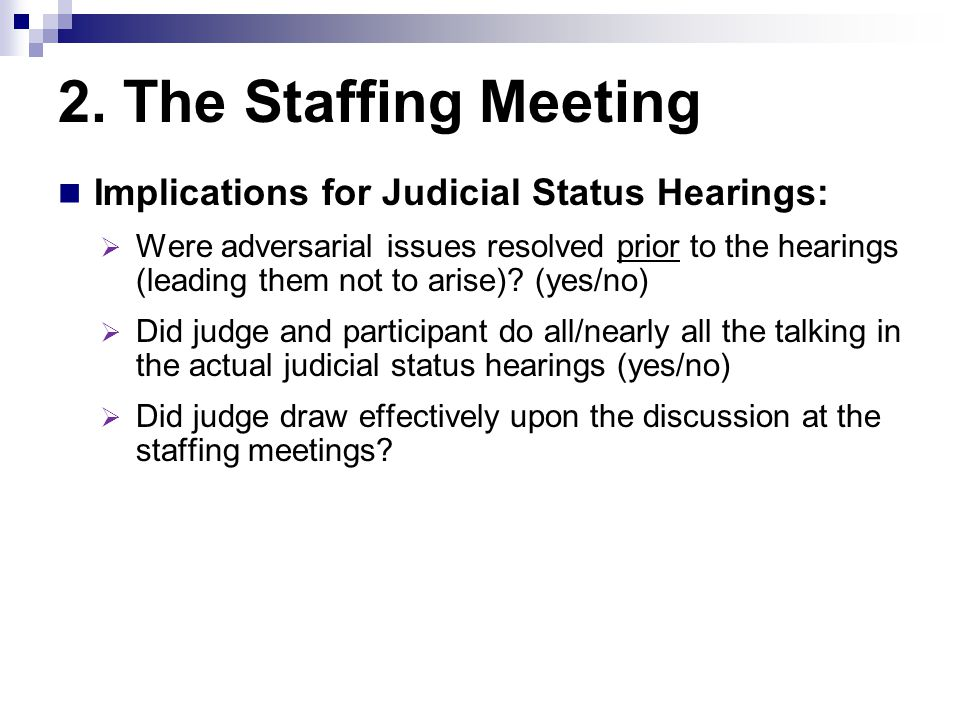2. The Staffing Meeting Implications for Judicial Status Hearings:  Were adversarial issues resolved prior to the hearings (leading them not to arise