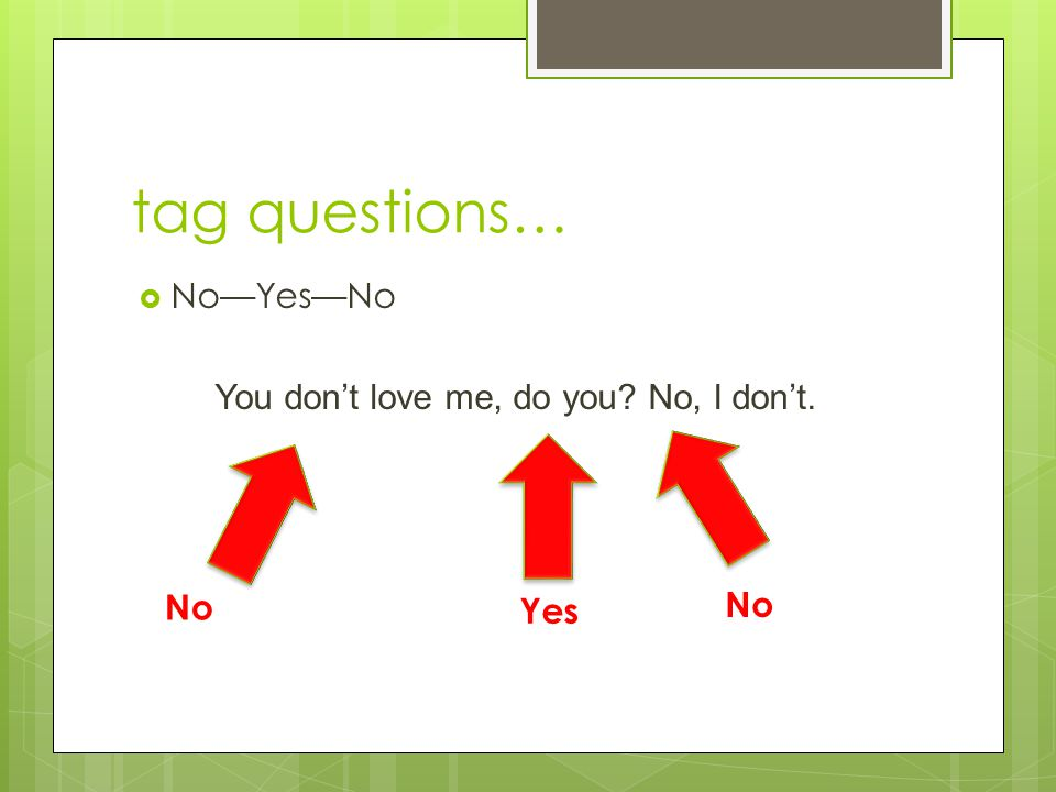 tag questions…  No—Yes—No You don't love me, do you No, I don't. No Yes No