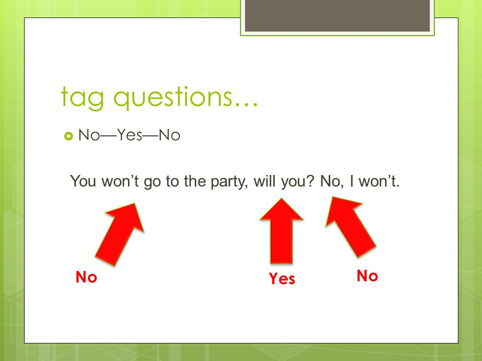 tag questions…  No—Yes—No You won't go to the party, will you? No, I won't. No Yes No