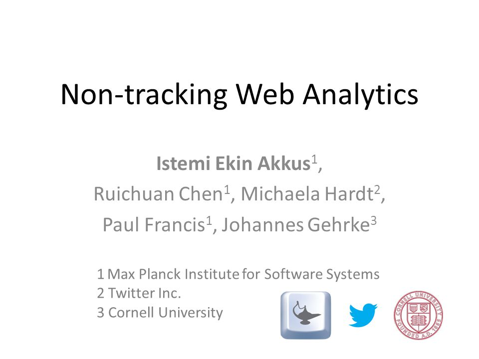 Non-tracking Web Analytics Istemi Ekin Akkus 1, Ruichuan Chen 1, Michaela Hardt 2, Paul Francis 1, Johannes Gehrke 3 1 Max Planck Institute for Software Systems 2 Twitter Inc.