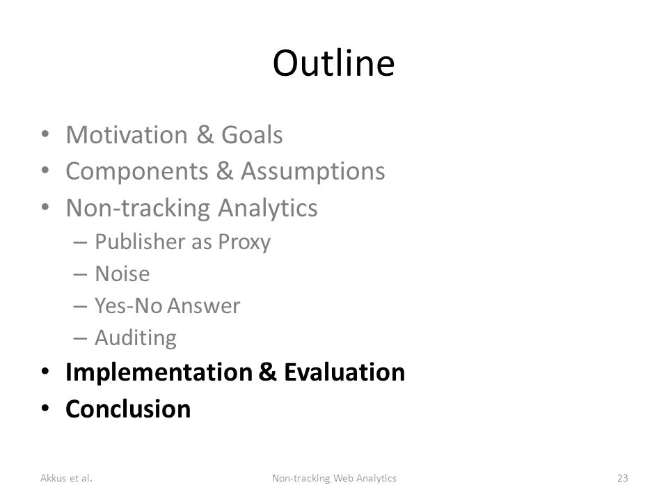Outline Motivation & Goals Components & Assumptions Non-tracking Analytics – Publisher as Proxy – Noise – Yes-No Answer – Auditing Implementation & Evaluation Conclusion Akkus et al.Non-tracking Web Analytics23