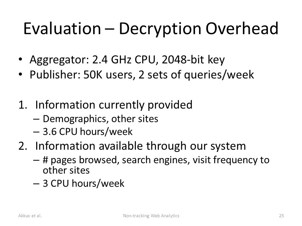 Evaluation – Decryption Overhead Aggregator: 2.4 GHz CPU, 2048-bit key Publisher: 50K users, 2 sets of queries/week 1.Information currently provided – Demographics, other sites – 3.6 CPU hours/week 2.Information available through our system – # pages browsed, search engines, visit frequency to other sites – 3 CPU hours/week Akkus et al.Non-tracking Web Analytics25