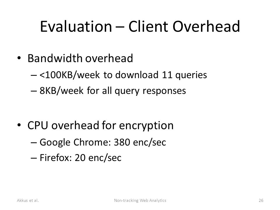 Evaluation – Client Overhead Bandwidth overhead – <100KB/week to download 11 queries – 8KB/week for all query responses CPU overhead for encryption – Google Chrome: 380 enc/sec – Firefox: 20 enc/sec Akkus et al.Non-tracking Web Analytics26