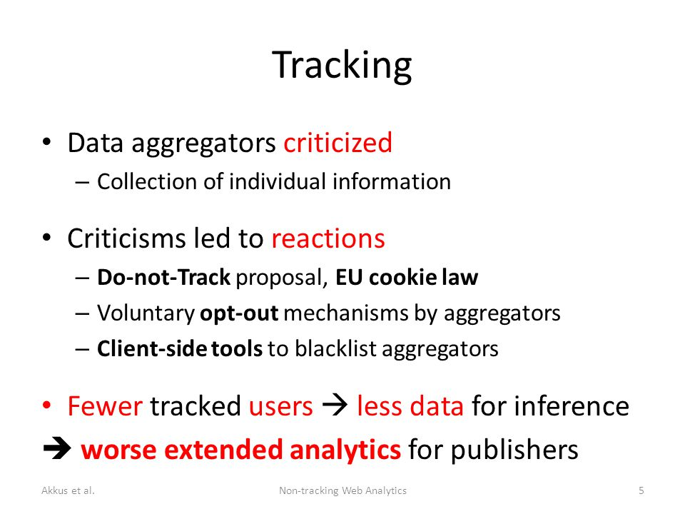 Tracking Data aggregators criticized – Collection of individual information Criticisms led to reactions – Do-not-Track proposal, EU cookie law – Voluntary opt-out mechanisms by aggregators – Client-side tools to blacklist aggregators Fewer tracked users  less data for inference  worse extended analytics for publishers Akkus et al.Non-tracking Web Analytics5