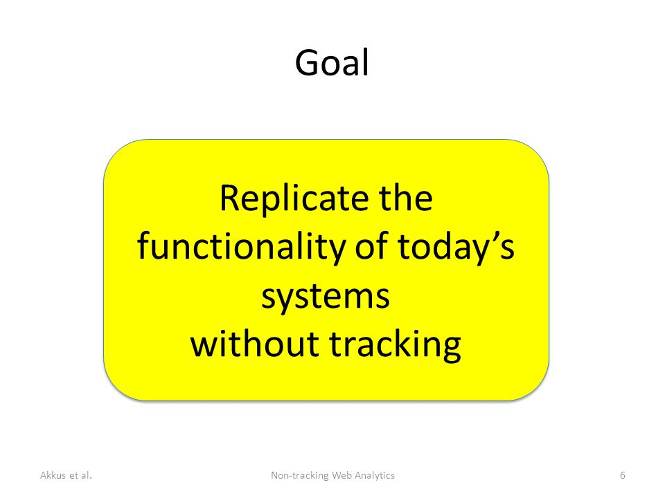 Goal Replicate the functionality of today's systems without tracking Replicate the functionality of today's systems without tracking Akkus et al.Non-tracking Web Analytics6
