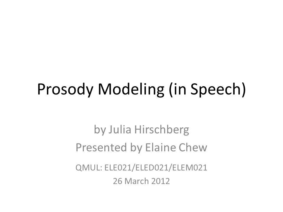 Prosody Modeling (in Speech) by Julia Hirschberg Presented by Elaine Chew QMUL: ELE021/ELED021/ELEM021 26 March 2012