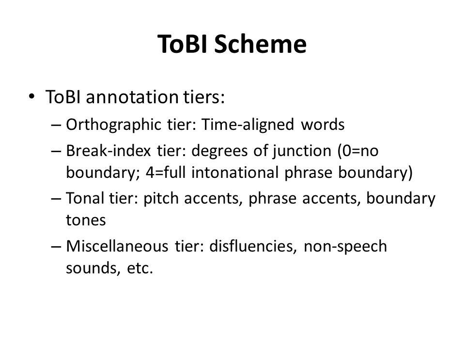 ToBI Scheme ToBI annotation tiers: – Orthographic tier: Time-aligned words – Break-index tier: degrees of junction (0=no boundary; 4=full intonational phrase boundary) – Tonal tier: pitch accents, phrase accents, boundary tones – Miscellaneous tier: disfluencies, non-speech sounds, etc.