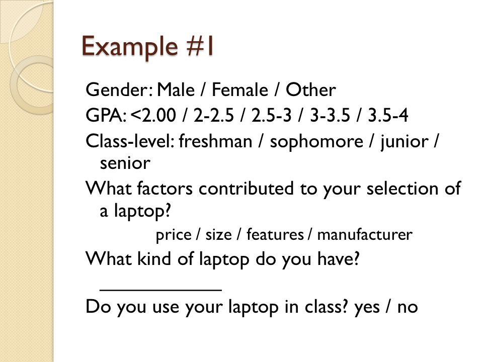 Example #1 Gender: Male / Female / Other GPA: <2.00 / 2-2.5 / 2.5-3 / 3-3.5 / 3.5-4 Class-level: freshman / sophomore / junior / senior What factors contributed to your selection of a laptop.