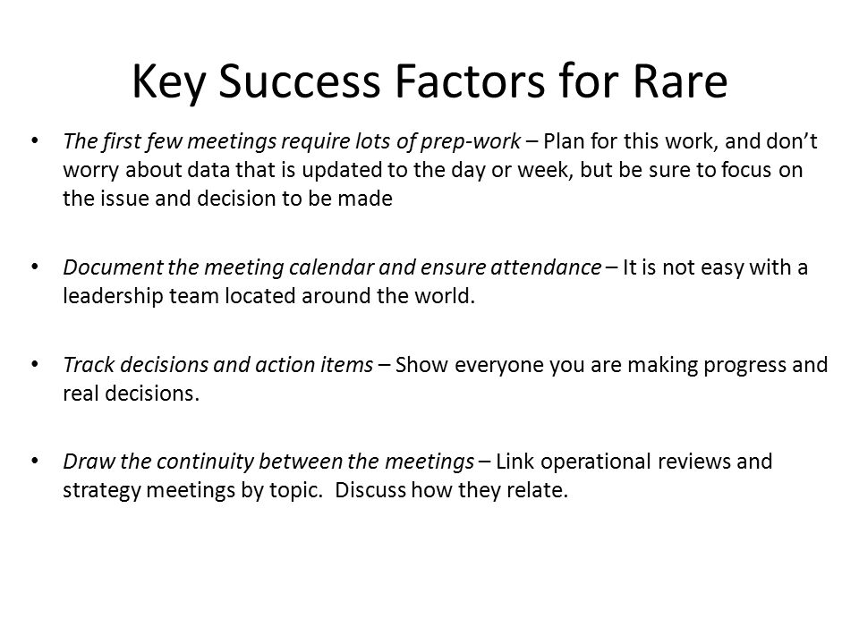 Key Success Factors for Rare The first few meetings require lots of prep-work – Plan for this work, and don't worry about data that is updated to the day or week, but be sure to focus on the issue and decision to be made Document the meeting calendar and ensure attendance – It is not easy with a leadership team located around the world.