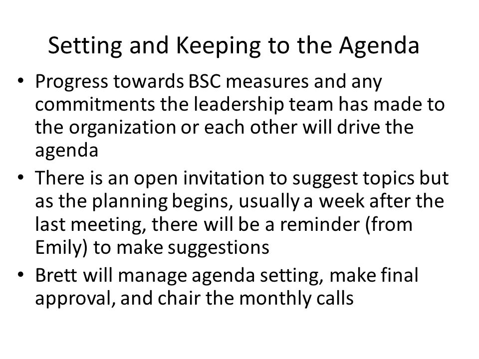 Setting and Keeping to the Agenda Progress towards BSC measures and any commitments the leadership team has made to the organization or each other will drive the agenda There is an open invitation to suggest topics but as the planning begins, usually a week after the last meeting, there will be a reminder (from Emily) to make suggestions Brett will manage agenda setting, make final approval, and chair the monthly calls
