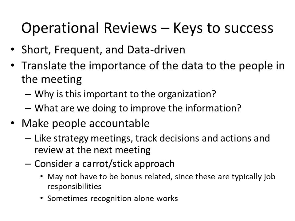 Operational Reviews – Keys to success Short, Frequent, and Data-driven Translate the importance of the data to the people in the meeting – Why is this important to the organization.
