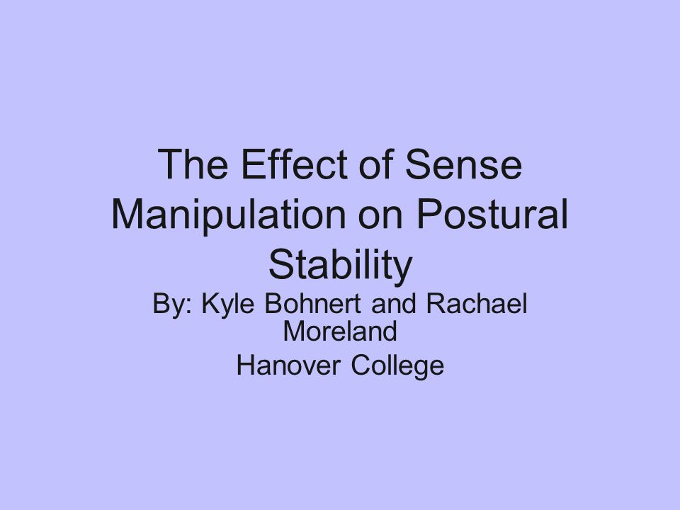 The Effect of Sense Manipulation on Postural Stability By: Kyle Bohnert and Rachael Moreland Hanover College