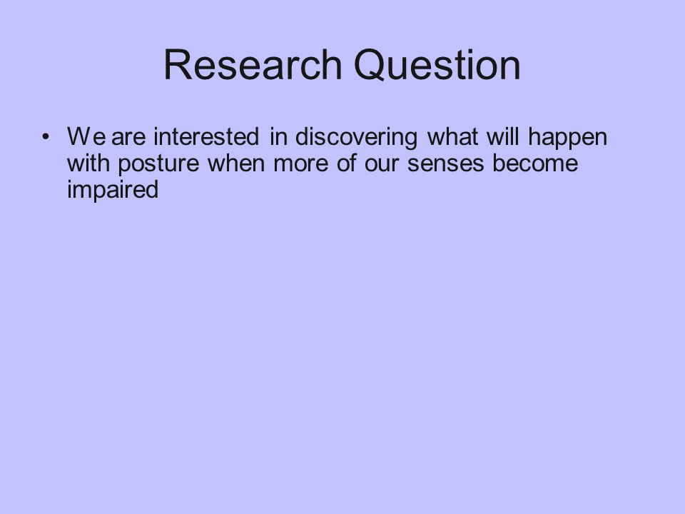 Research Question We are interested in discovering what will happen with posture when more of our senses become impaired