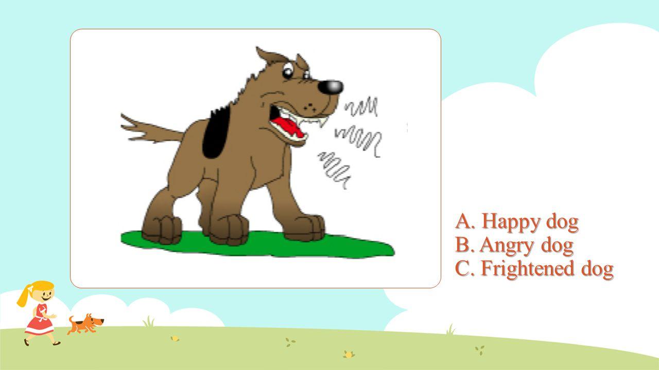A. Happy dog B. Angry dog C. Frightened dog