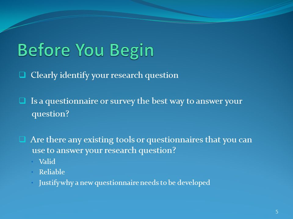  Clearly identify your research question  Is a questionnaire or survey the best way to answer your question.