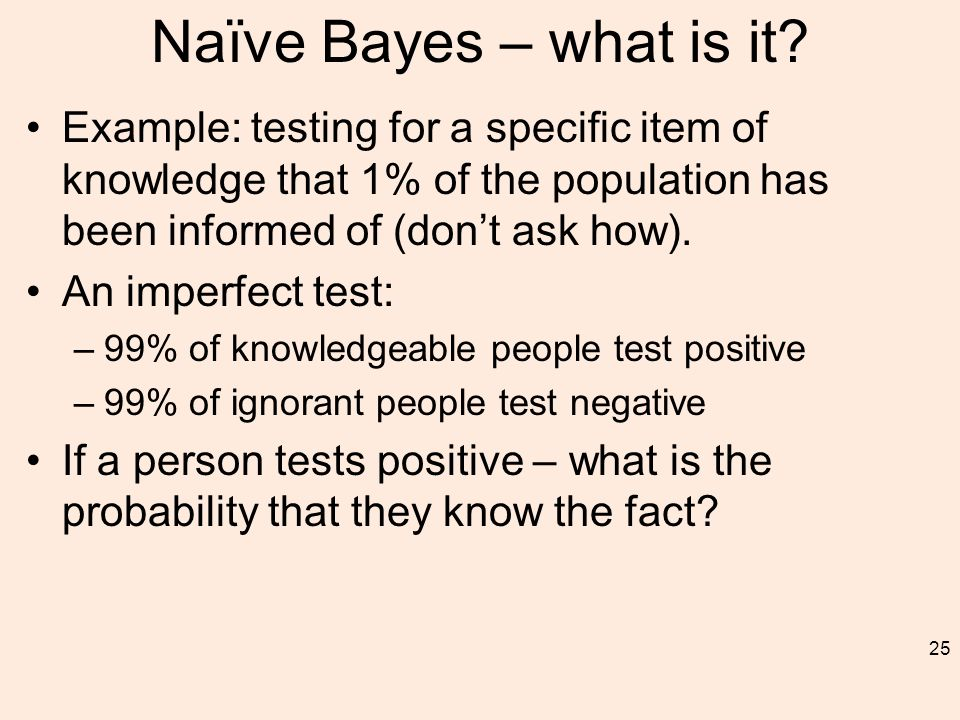 Naïve Bayes – what is it? Example: testing for a specific item of knowledge that 1% of the population has been informed of (don't ask how). An imperfe