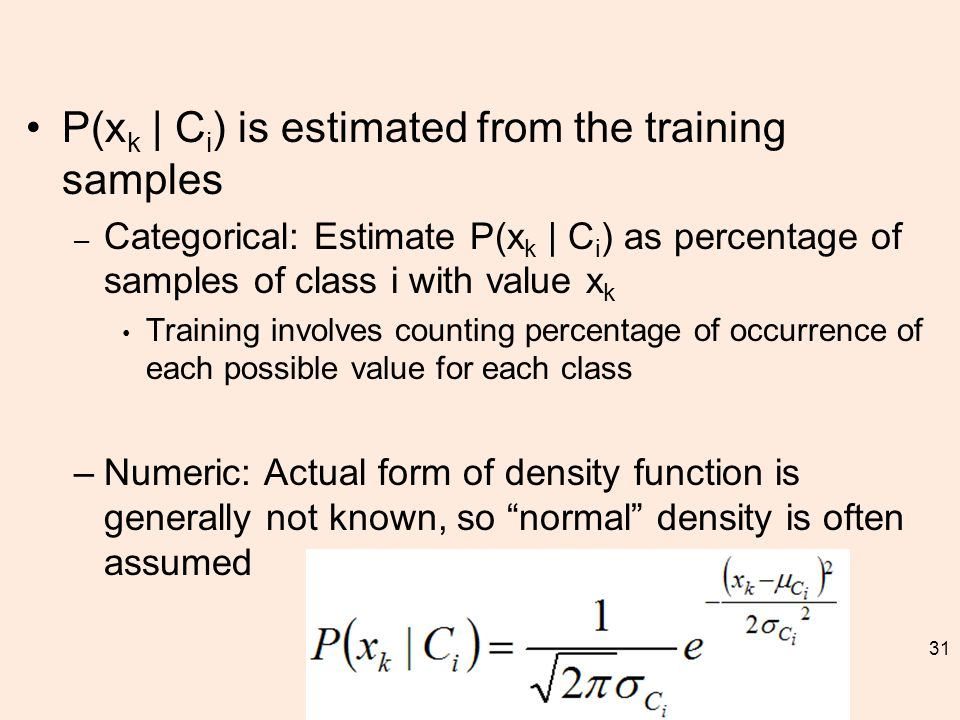 P(x k | C i ) is estimated from the training samples – Categorical: Estimate P(x k | C i ) as percentage of samples of class i with value x k Training involves counting percentage of occurrence of each possible value for each class –Numeric: Actual form of density function is generally not known, so normal density is often assumed 31