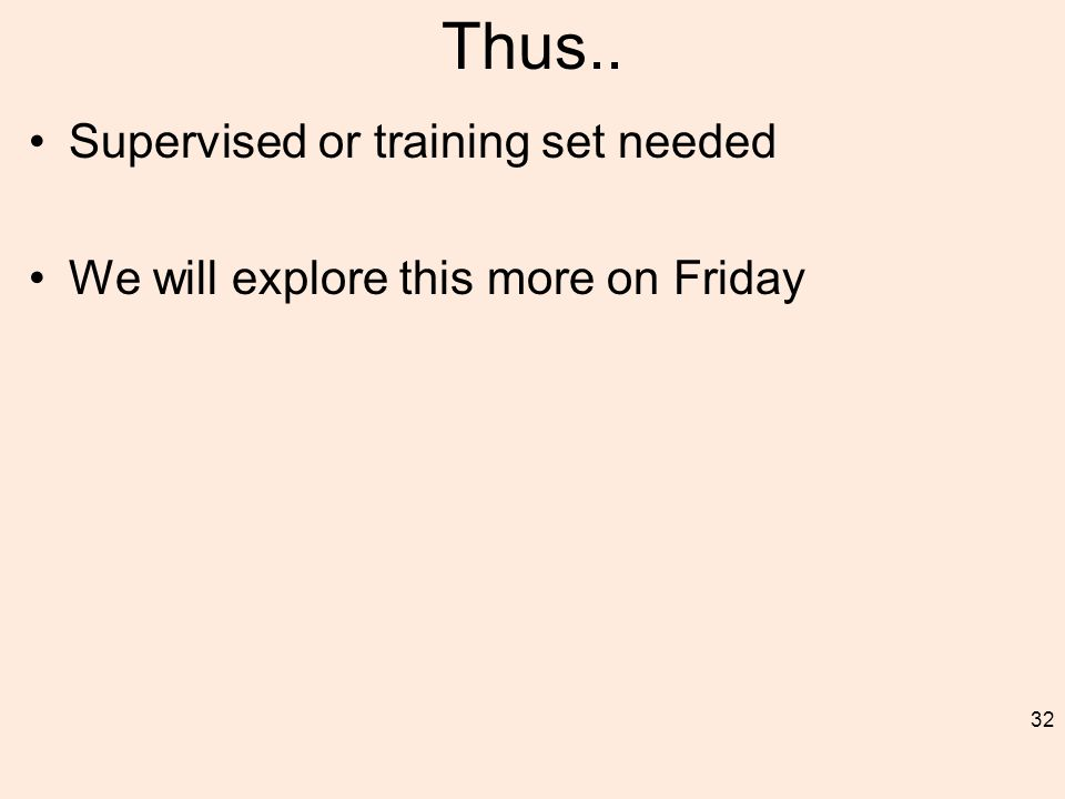 Thus.. Supervised or training set needed We will explore this more on Friday 32