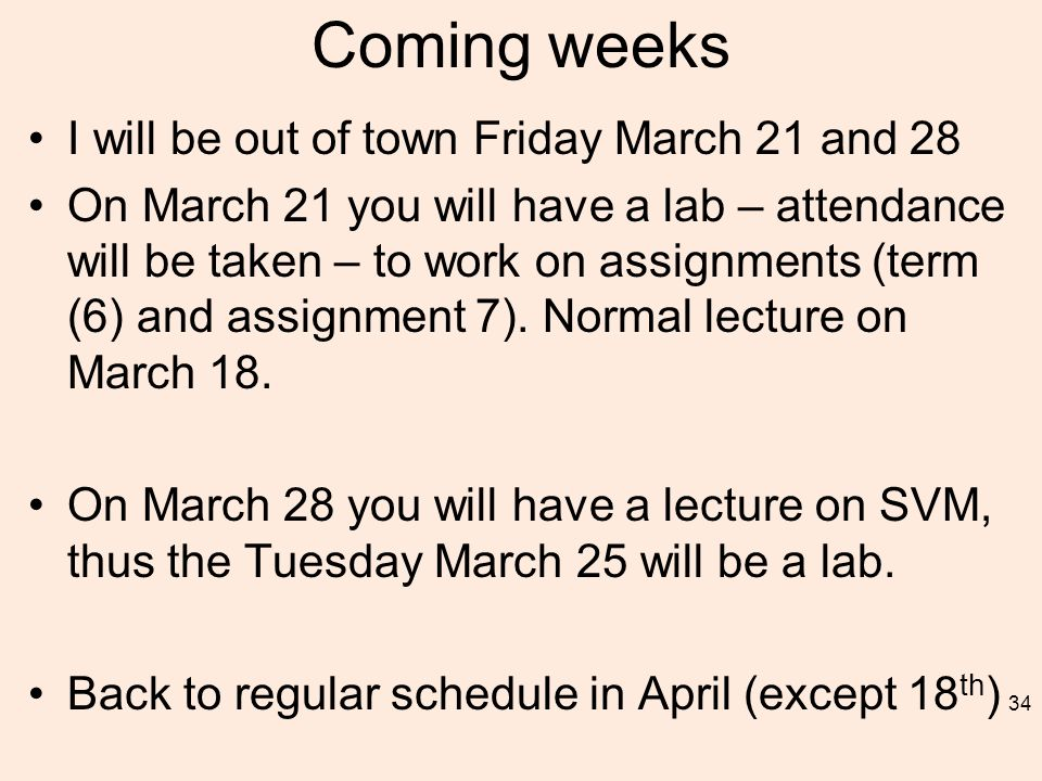Coming weeks I will be out of town Friday March 21 and 28 On March 21 you will have a lab – attendance will be taken – to work on assignments (term (6) and assignment 7).