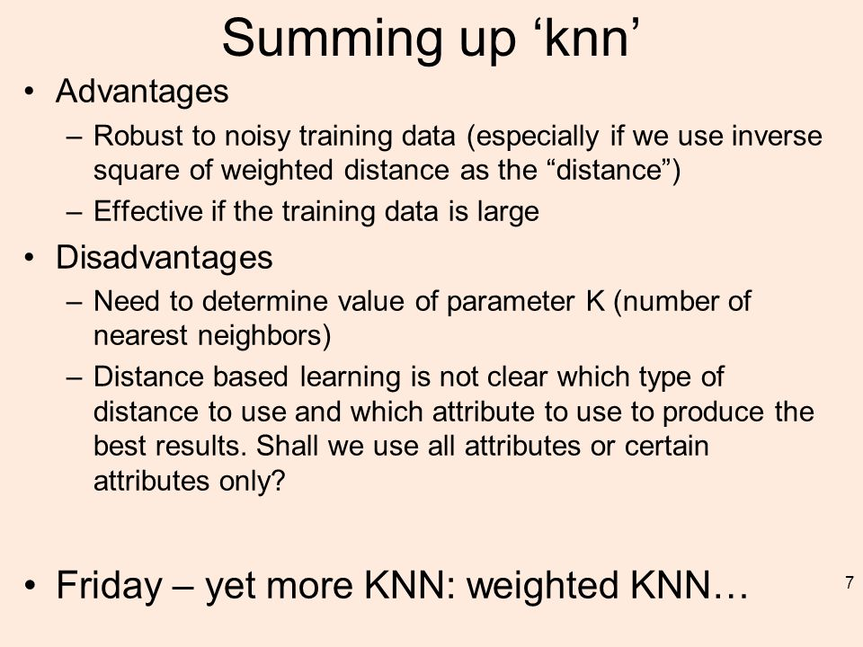 Summing up 'knn' Advantages –Robust to noisy training data (especially if we use inverse square of weighted distance as the distance ) –Effective if the training data is large Disadvantages –Need to determine value of parameter K (number of nearest neighbors) –Distance based learning is not clear which type of distance to use and which attribute to use to produce the best results.