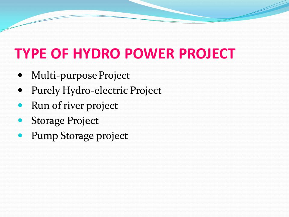 TYPE OF HYDRO POWER PROJECT Multi-purpose Project Purely Hydro-electric Project Run of river project Storage Project Pump Storage project
