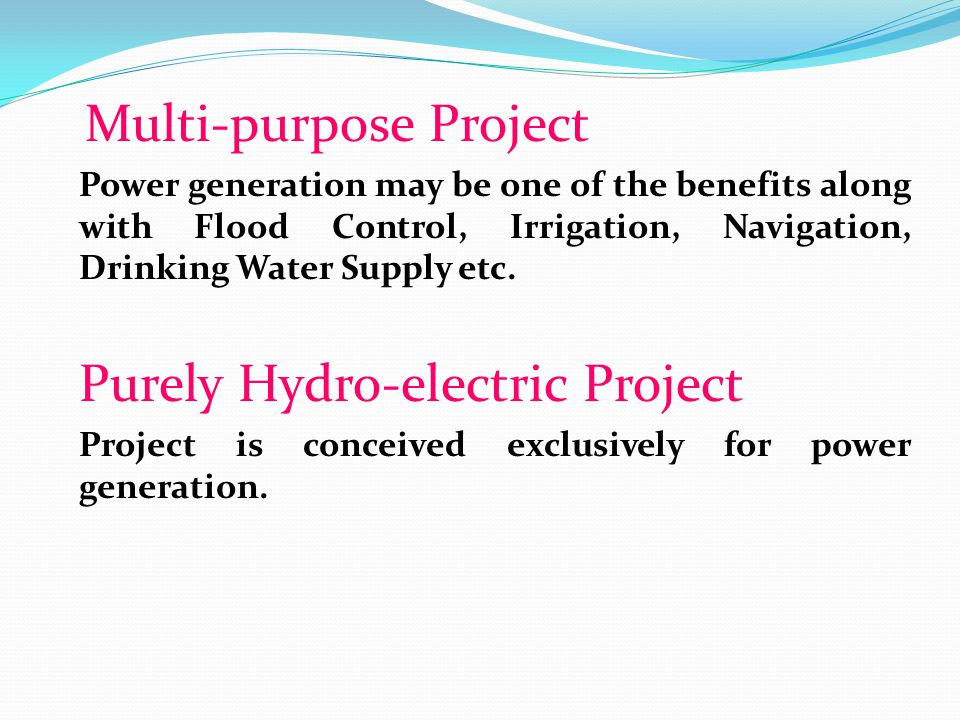 Multi-purpose Project Power generation may be one of the benefits along with Flood Control, Irrigation, Navigation, Drinking Water Supply etc. Purely