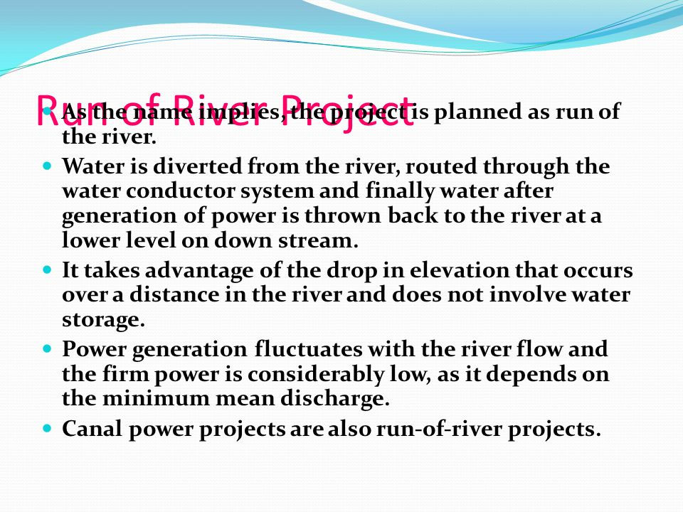 Run of River Project As the name implies, the project is planned as run of the river.