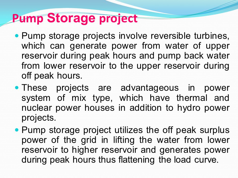 Pump Storage project Pump storage projects involve reversible turbines, which can generate power from water of upper reservoir during peak hours and pump back water from lower reservoir to the upper reservoir during off peak hours.