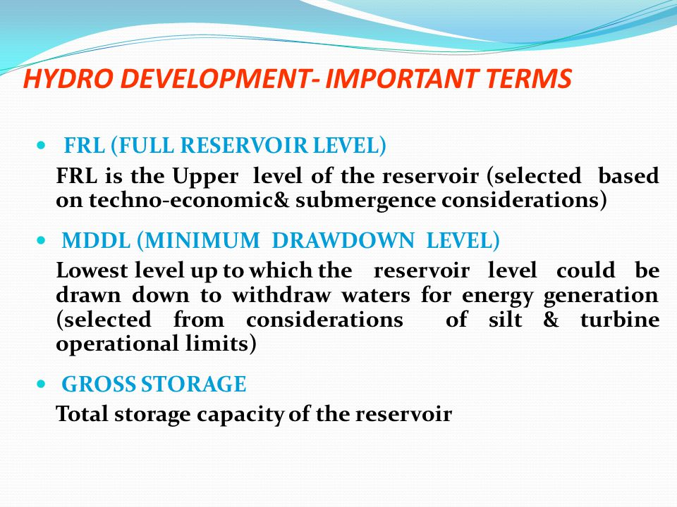 HYDRO DEVELOPMENT- IMPORTANT TERMS FRL (FULL RESERVOIR LEVEL) FRL is the Upper level of the reservoir (selected based on techno-economic& submergence considerations) MDDL (MINIMUM DRAWDOWN LEVEL) Lowest level up to which the reservoir level could be drawn down to withdraw waters for energy generation (selected from considerations of silt & turbine operational limits) GROSS STORAGE Total storage capacity of the reservoir
