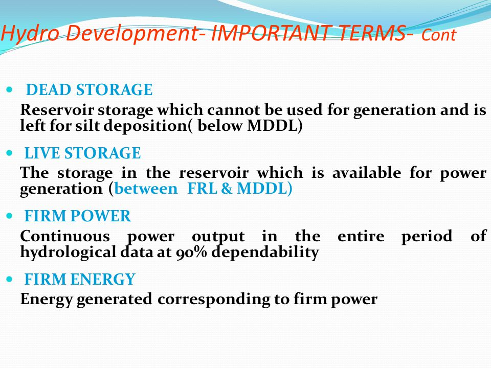Hydro Development- IMPORTANT TERMS- Cont DEAD STORAGE Reservoir storage which cannot be used for generation and is left for silt deposition( below MDD
