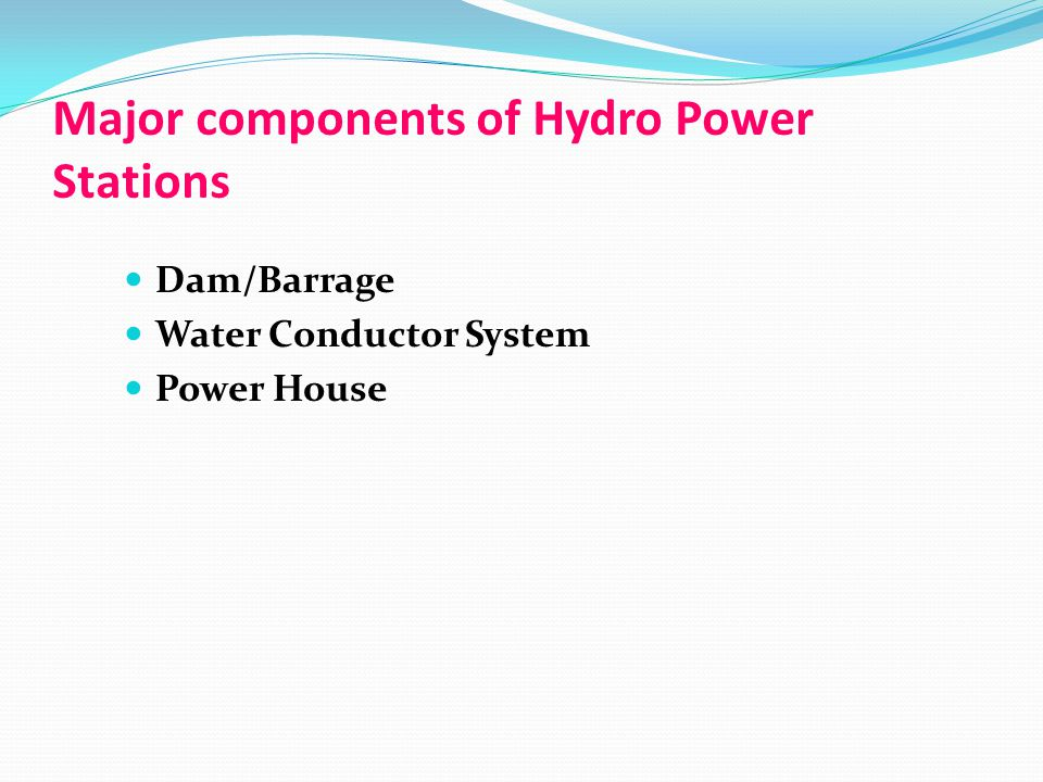 Major components of Hydro Power Stations Dam/Barrage Water Conductor System Power House