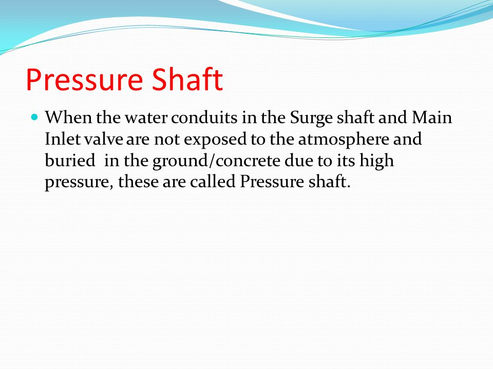 Pressure Shaft When the water conduits in the Surge shaft and Main Inlet valve are not exposed to the atmosphere and buried in the ground/concrete due to its high pressure, these are called Pressure shaft.