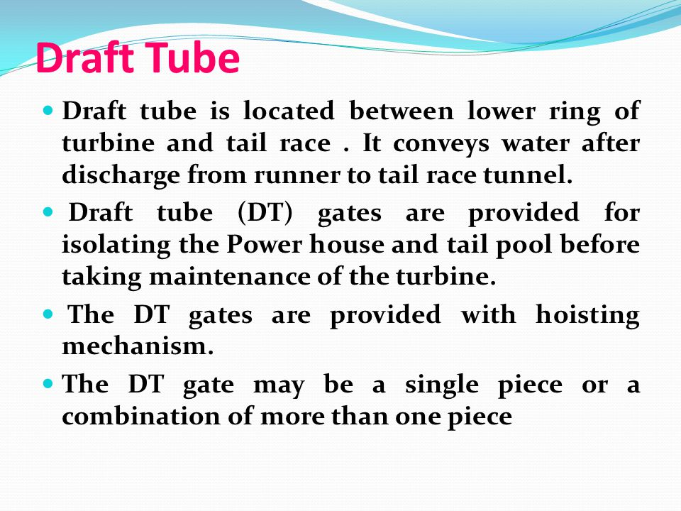 Draft Tube Draft tube is located between lower ring of turbine and tail race. It conveys water after discharge from runner to tail race tunnel. Draft