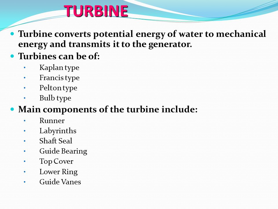 TURBINE Turbine converts potential energy of water to mechanical energy and transmits it to the generator. Turbine converts potential energy of water