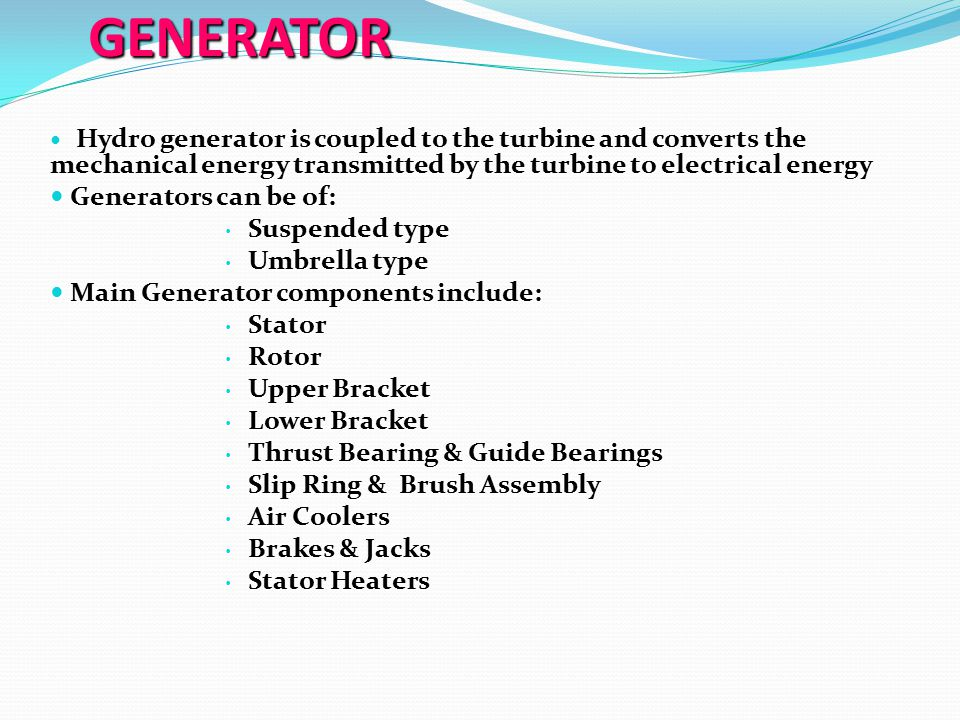 GENERATOR Hydro generator is coupled to the turbine and converts the mechanical energy transmitted by the turbine to electrical energy Hydro generator