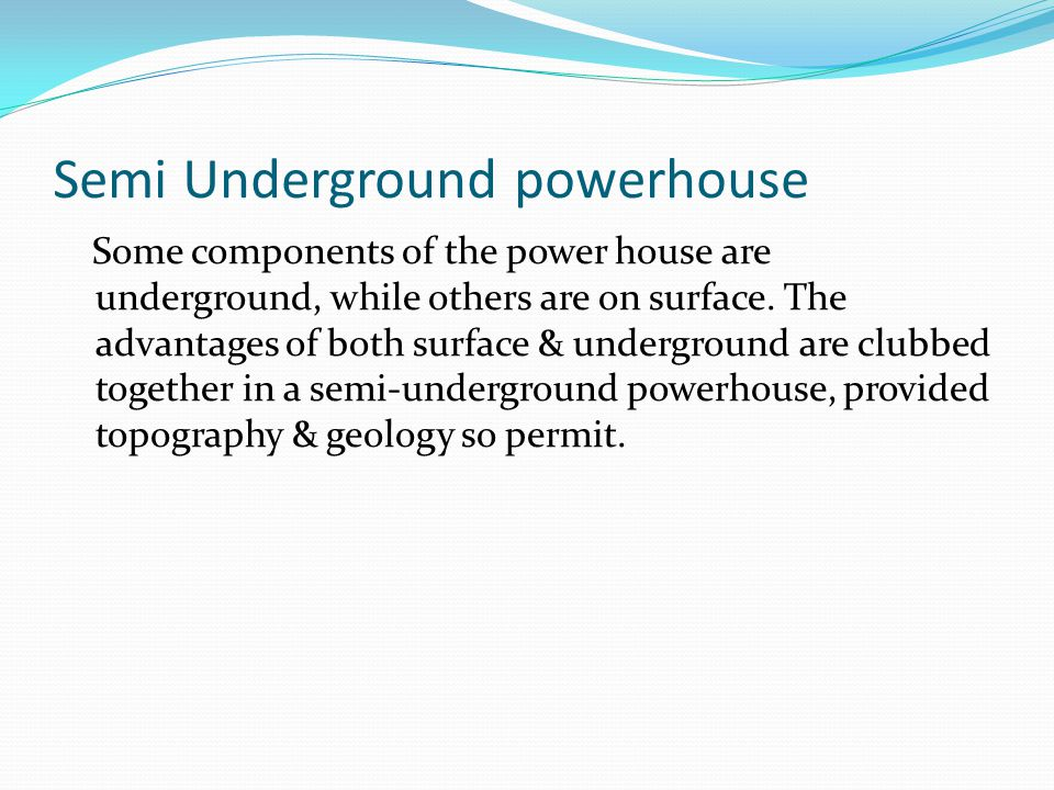 Semi Underground powerhouse Some components of the power house are underground, while others are on surface. The advantages of both surface & undergro