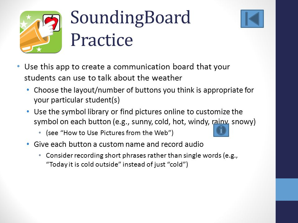 SoundingBoard Practice Use this app to create a communication board that your students can use to talk about the weather Choose the layout/number of buttons you think is appropriate for your particular student(s) Use the symbol library or find pictures online to customize the symbol on each button (e.g., sunny, cold, hot, windy, rainy, snowy) (see How to Use Pictures from the Web ) Give each button a custom name and record audio Consider recording short phrases rather than single words (e.g., Today it is cold outside instead of just cold )