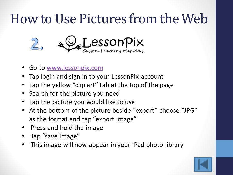How to Use Pictures from the Web Go to www.lessonpix.comwww.lessonpix.com Tap login and sign in to your LessonPix account Tap the yellow clip art tab at the top of the page Search for the picture you need Tap the picture you would like to use At the bottom of the picture beside export choose JPG as the format and tap export image Press and hold the image Tap save image This image will now appear in your iPad photo library