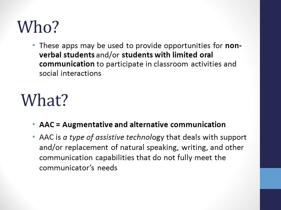 Some Important Notes: If you notice that these apps are making a significant difference for a particular student in your class, you should consider consulting with the Speech-Language Pathologist at your school Individual students can be referred to the Technology Access Clinic and may have the opportunity to obtain a personalized AAC device suited to their specific strengths and needs If a student in your class already has a personal AAC device or system (e.g., PECS, SpringBoard, Tango, etc.), this should continue to be his/her primary means of communication - Why.