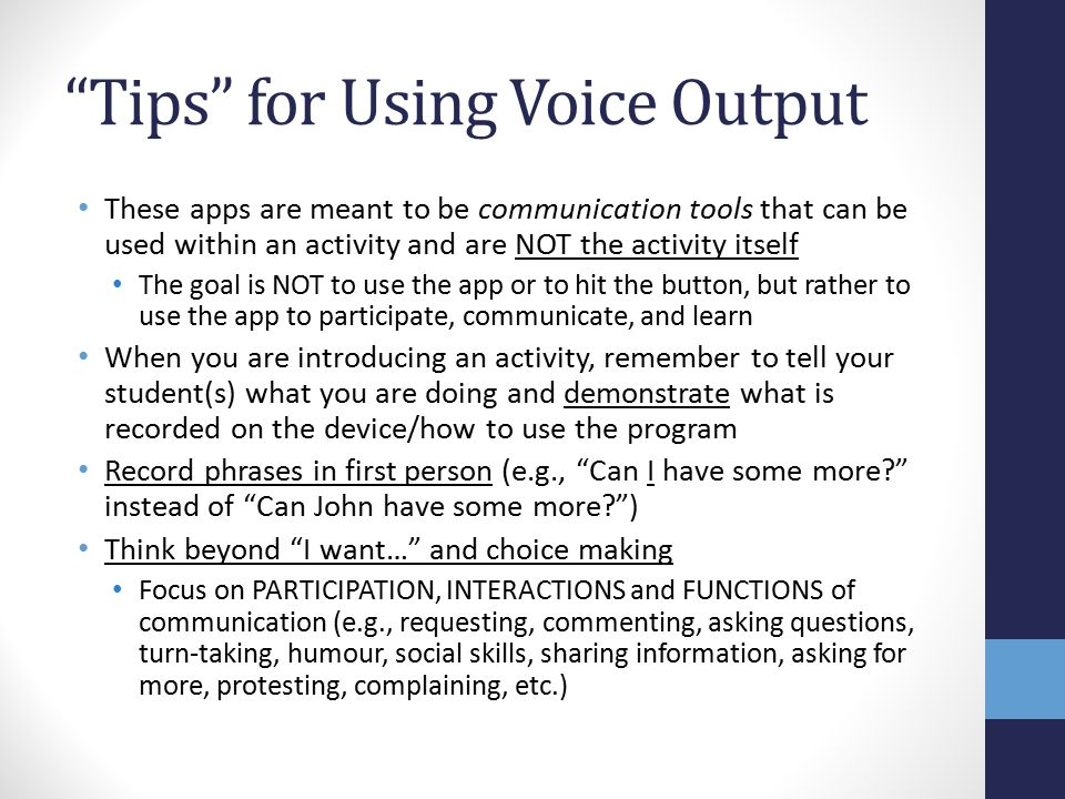 Tips for Using Voice Output These apps are meant to be communication tools that can be used within an activity and are NOT the activity itself The goal is NOT to use the app or to hit the button, but rather to use the app to participate, communicate, and learn When you are introducing an activity, remember to tell your student(s) what you are doing and demonstrate what is recorded on the device/how to use the program Record phrases in first person (e.g., Can I have some more? instead of Can John have some more? ) Think beyond I want… and choice making Focus on PARTICIPATION, INTERACTIONS and FUNCTIONS of communication (e.g., requesting, commenting, asking questions, turn-taking, humour, social skills, sharing information, asking for more, protesting, complaining, etc.)