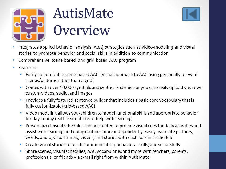 AutisMate Overview Integrates applied behavior analysis (ABA) strategies such as video-modeling and visual stories to promote behavior and social skills in addition to communication Comprehensive scene-based and grid-based AAC program Features: Easily customizable scene-based AAC (visual approach to AAC using personally relevant scenes/pictures rather than a grid) Comes with over 10,000 symbols and synthesized voice or you can easily upload your own custom videos, audio, and images Provides a fully featured sentence builder that includes a basic core vocabulary that is fully customizable (grid-based AAC) Video modeling allows you/children to model functional skills and appropriate behavior for day-to-day real life situations to help with learning Personalized visual schedules can be created to provide visual cues for daily activities and assist with learning and doing routines more independently.
