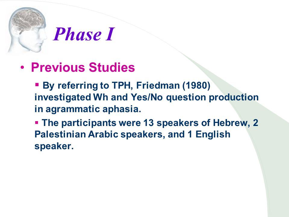 Phase I Previous Studies  By referring to TPH, Friedman (1980) investigated Wh and Yes/No question production in agrammatic aphasia.