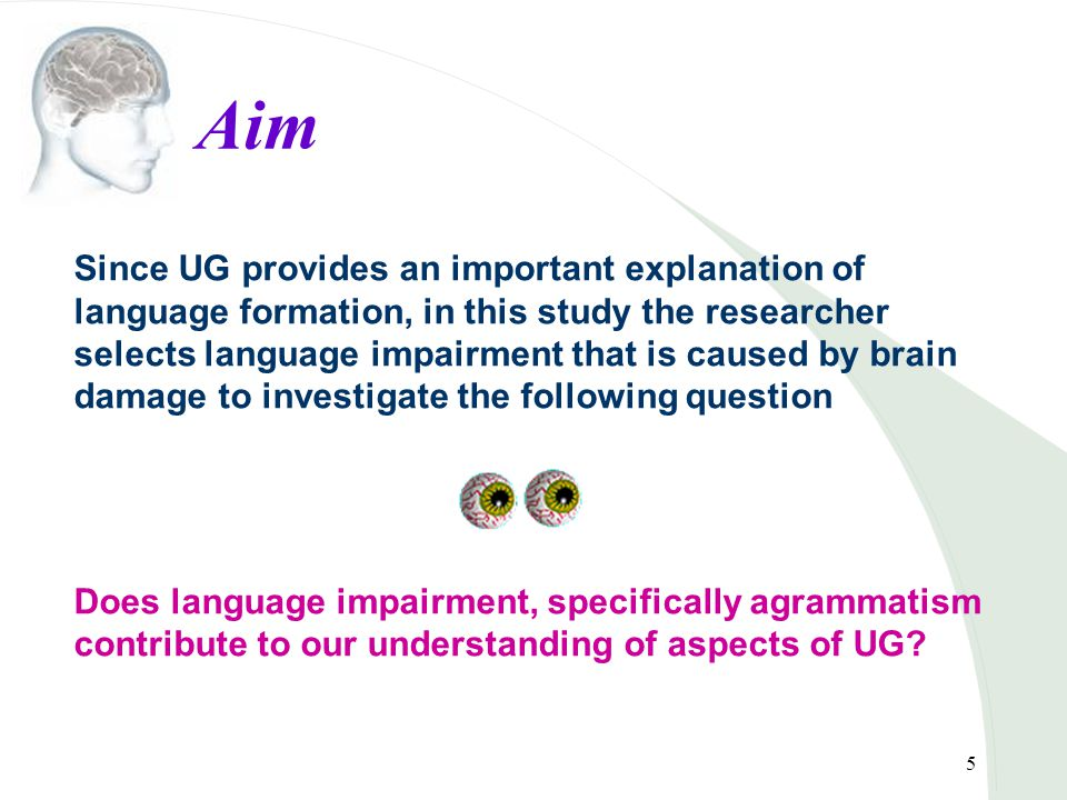 5 Aim Since UG provides an important explanation of language formation, in this study the researcher selects language impairment that is caused by brain damage to investigate the following question Does language impairment, specifically agrammatism contribute to our understanding of aspects of UG