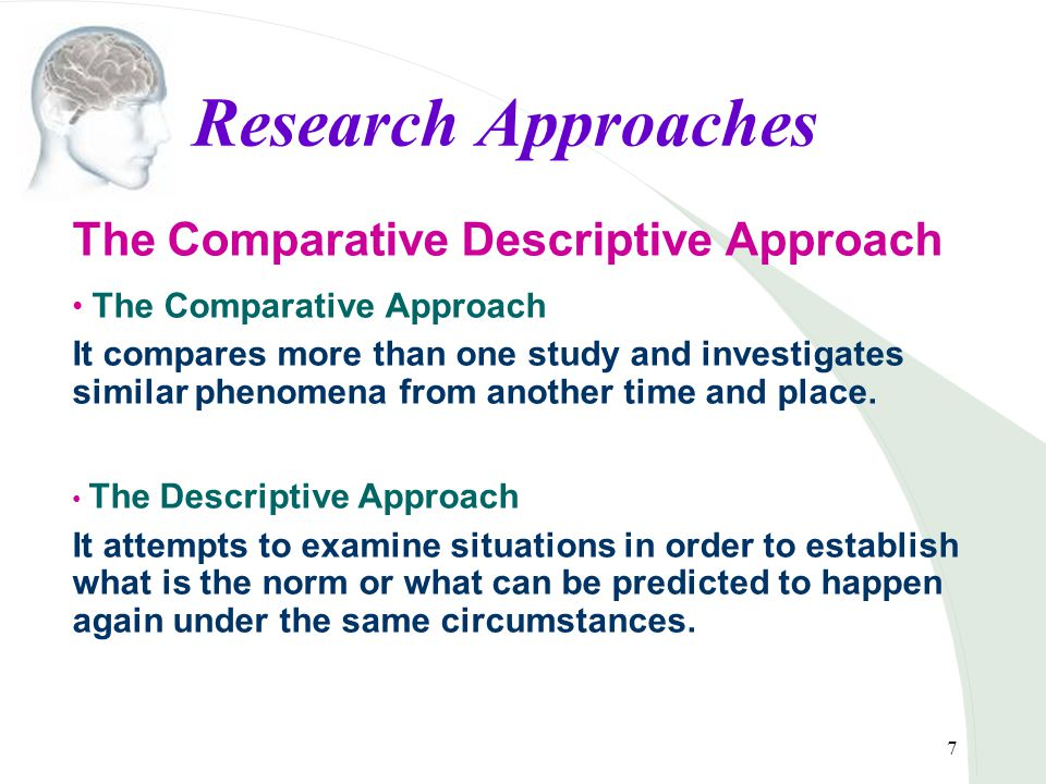7 Research Approaches The Comparative Descriptive Approach The Comparative Approach It compares more than one study and investigates similar phenomena from another time and place.