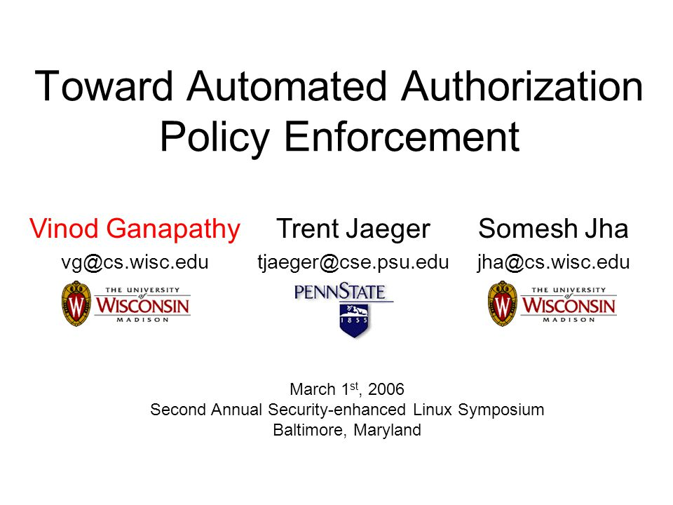 Toward Automated Authorization Policy Enforcement Vinod Ganapathy vg@cs.wisc.edu Trent Jaeger tjaeger@cse.psu.edu Somesh Jha jha@cs.wisc.edu March 1 st, 2006 Second Annual Security-enhanced Linux Symposium Baltimore, Maryland